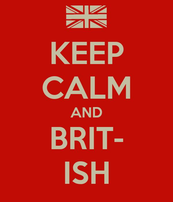 KEEP CALM AND BRIT- ISH
