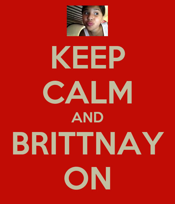 KEEP CALM AND BRITTNAY ON