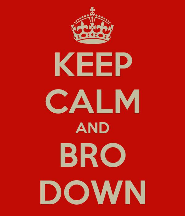 KEEP CALM AND BRO DOWN