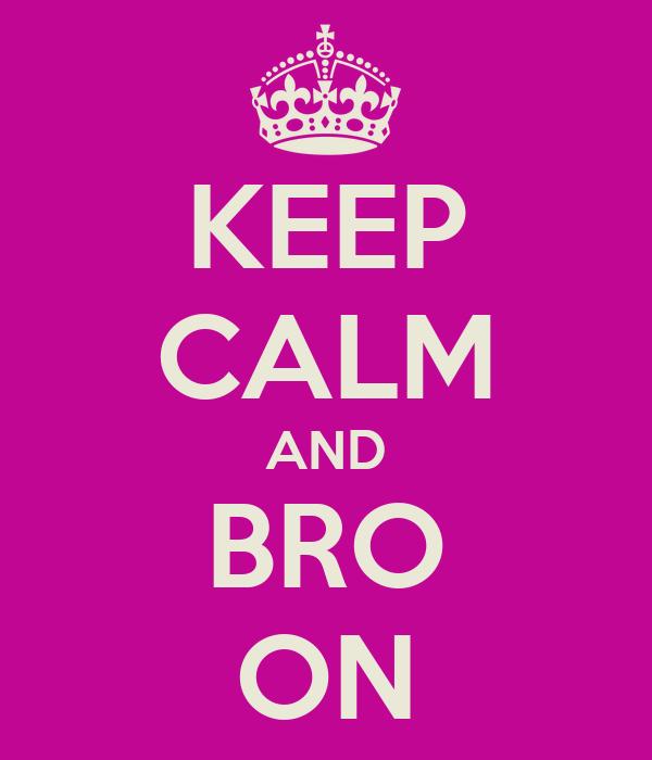 KEEP CALM AND BRO ON