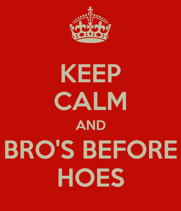 KEEP CALM AND BRO'S BEFORE HOES