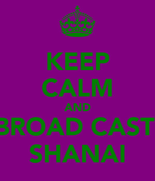 KEEP CALM AND BROAD CAST  SHANAI