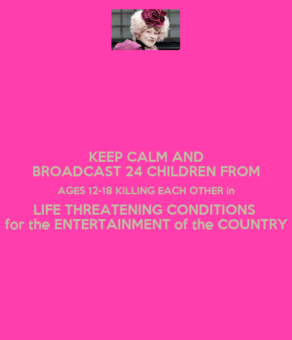 KEEP CALM AND BROADCAST 24 CHILDREN FROM AGES 12-18 KILLING EACH OTHER in LIFE THREATENING CONDITIONS  for the ENTERTAINMENT of the COUNTRY