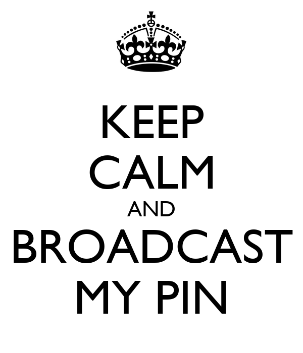 KEEP CALM AND BROADCAST MY PIN
