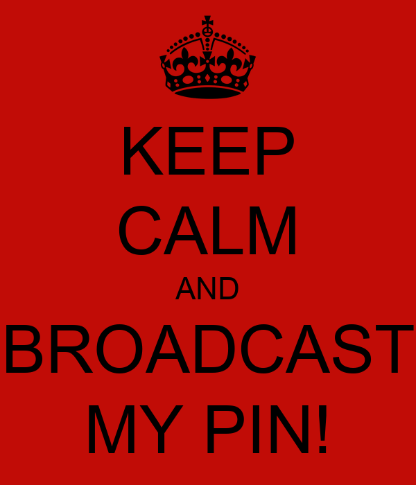 KEEP CALM AND BROADCAST MY PIN!