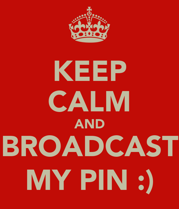 KEEP CALM AND BROADCAST MY PIN :)