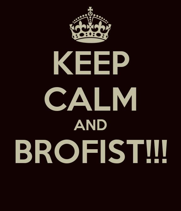 KEEP CALM AND BROFIST!!!