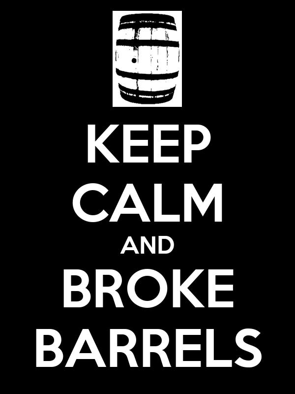 KEEP CALM AND BROKE BARRELS