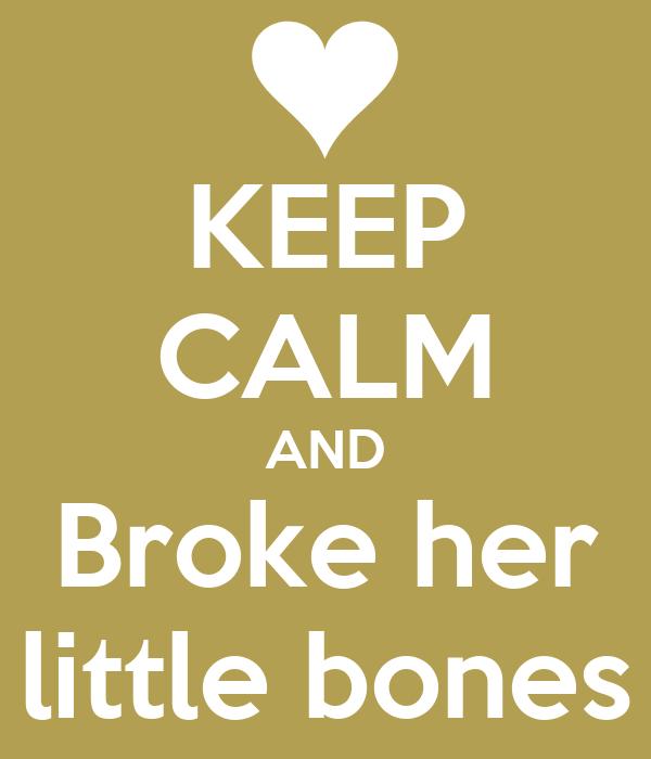 KEEP CALM AND Broke her little bones