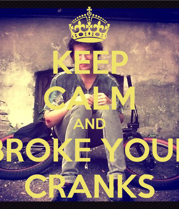 KEEP CALM AND BROKE YOUR CRANKS