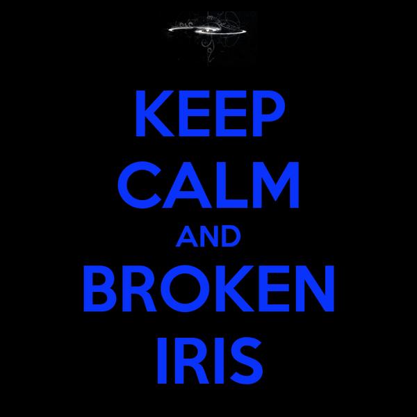 KEEP CALM AND BROKEN IRIS