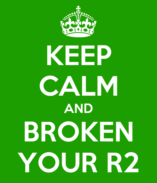 KEEP CALM AND BROKEN YOUR R2