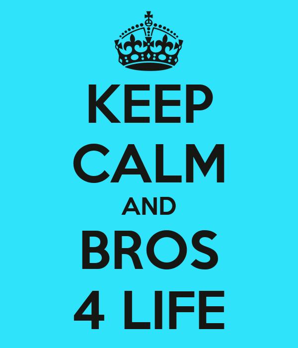 KEEP CALM AND BROS 4 LIFE