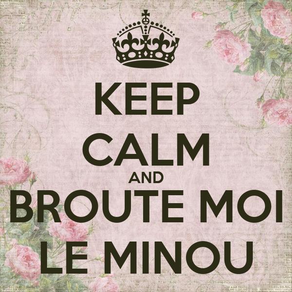 KEEP CALM AND BROUTE MOI LE MINOU
