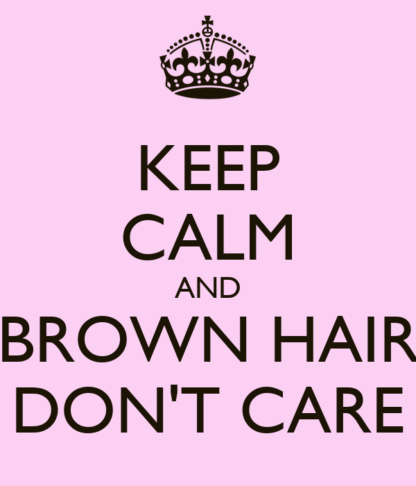 KEEP CALM AND BROWN HAIR DON'T CARE