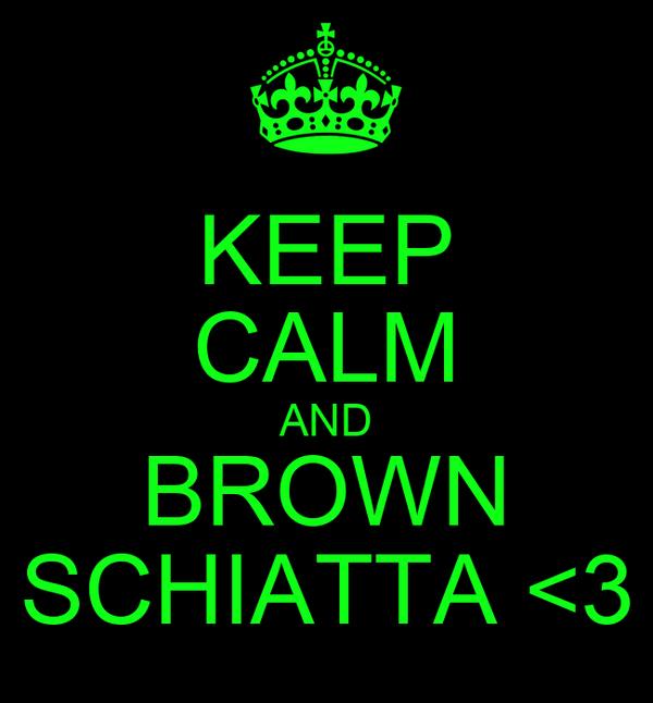 KEEP CALM AND BROWN SCHIATTA <3
