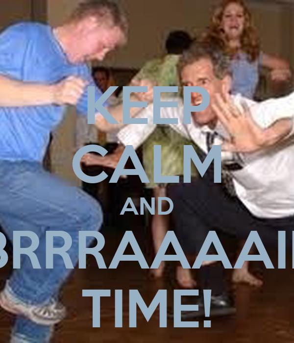 KEEP CALM AND BRRRAAAAIII TIME!