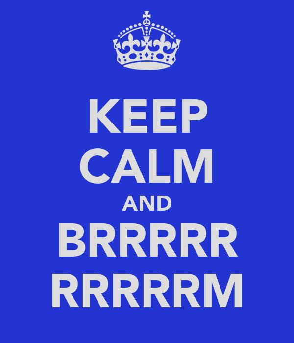 KEEP CALM AND BRRRRR RRRRRM