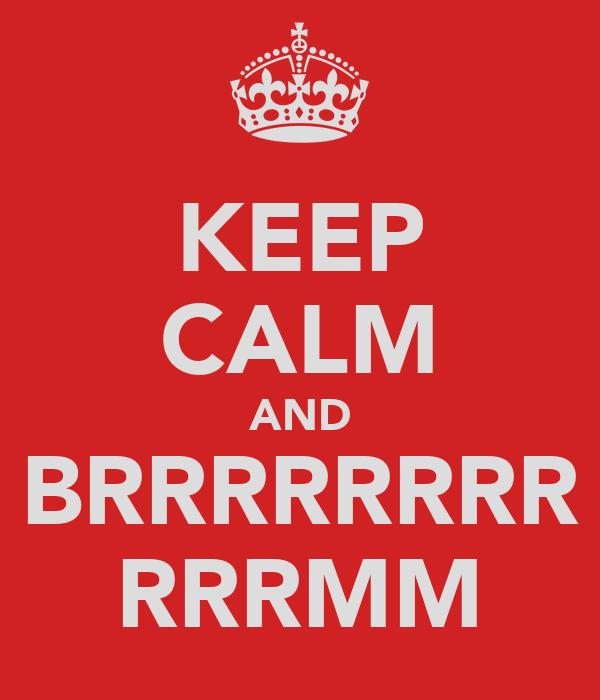 KEEP CALM AND BRRRRRRRR RRRMM