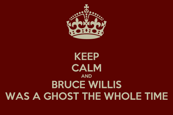 KEEP CALM AND BRUCE WILLIS WAS A GHOST THE WHOLE TIME