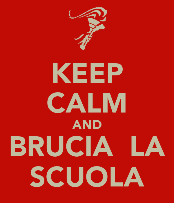 KEEP CALM AND BRUCIA  LA SCUOLA