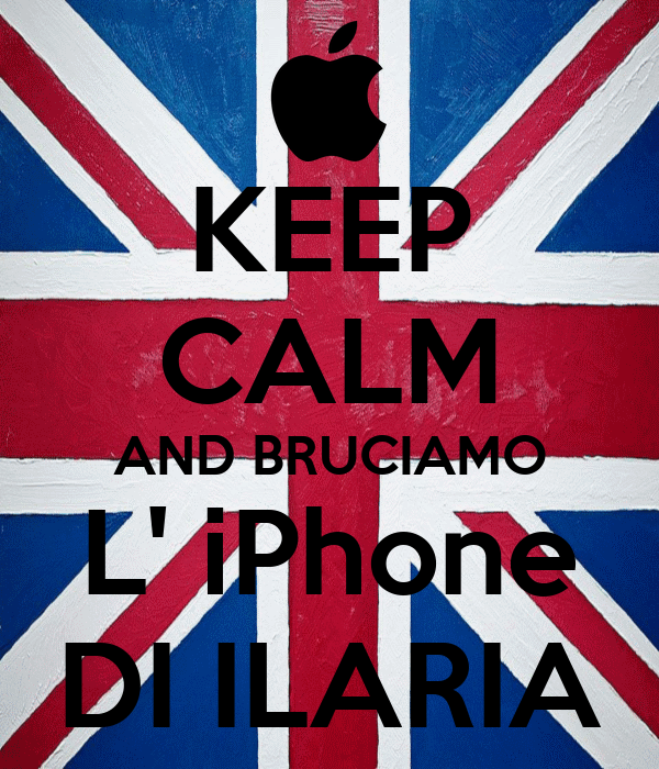KEEP CALM AND BRUCIAMO L' iPhone DI ILARIA