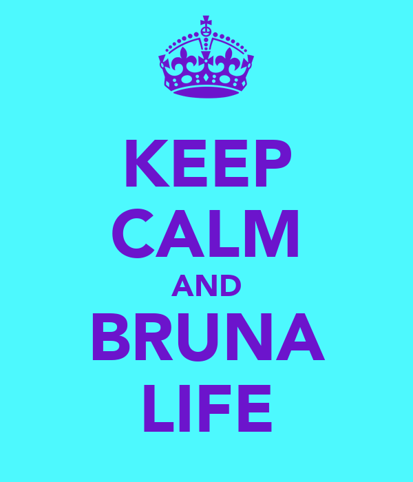 KEEP CALM AND BRUNA LIFE