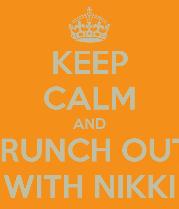 KEEP CALM AND BRUNCH OUT  WITH NIKKI