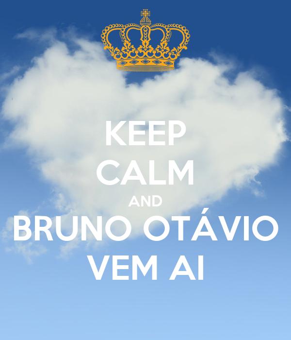 KEEP CALM AND BRUNO OTÁVIO VEM AI