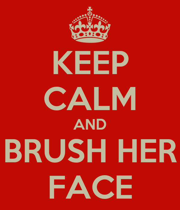 KEEP CALM AND BRUSH HER FACE