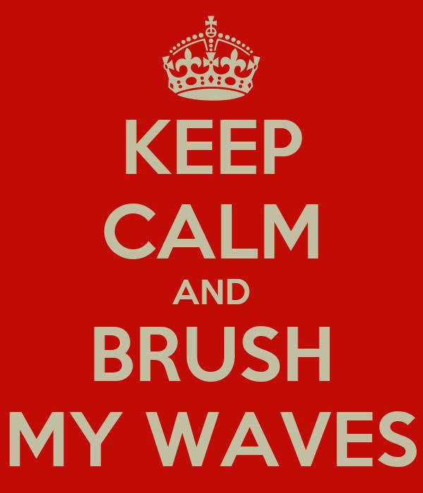 KEEP CALM AND BRUSH MY WAVES