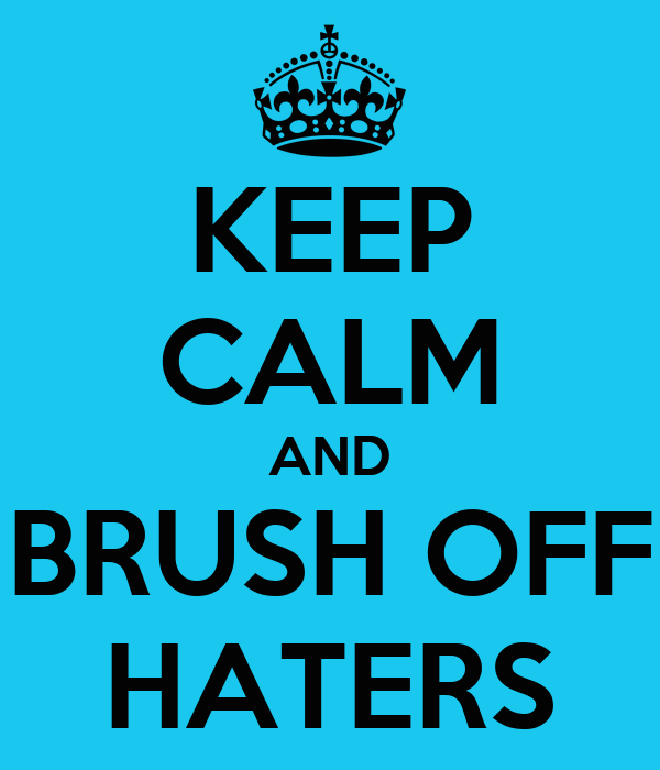 KEEP CALM AND BRUSH OFF HATERS