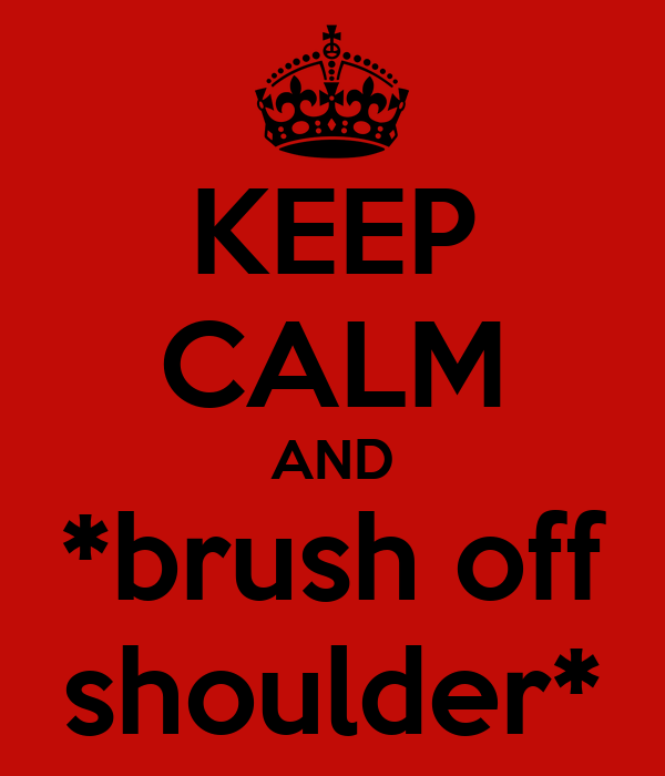 KEEP CALM AND *brush off shoulder*