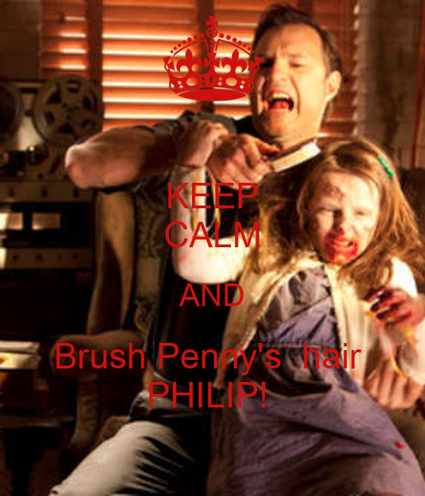 KEEP CALM AND Brush Penny's  hair  PHILIP!