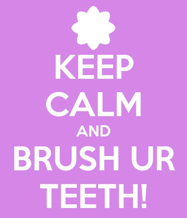 KEEP CALM AND BRUSH UR TEETH!