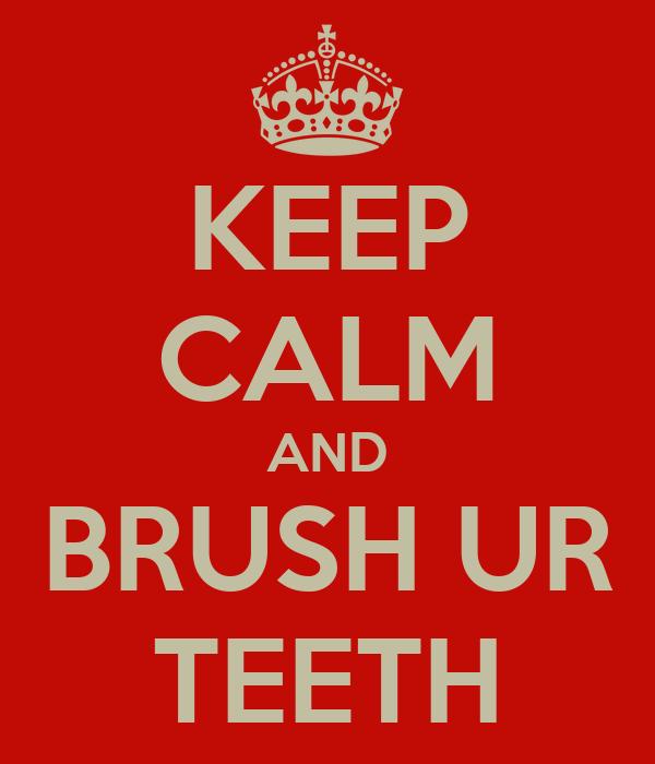 KEEP CALM AND BRUSH UR TEETH