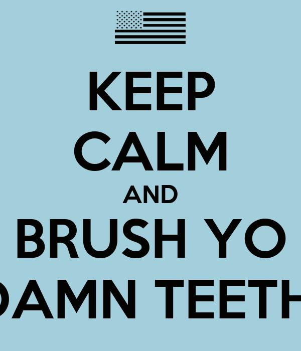 KEEP CALM AND BRUSH YO DAMN TEETH
