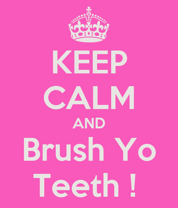 KEEP CALM AND Brush Yo Teeth !