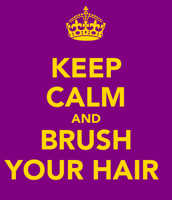 KEEP CALM AND BRUSH YOUR HAIR