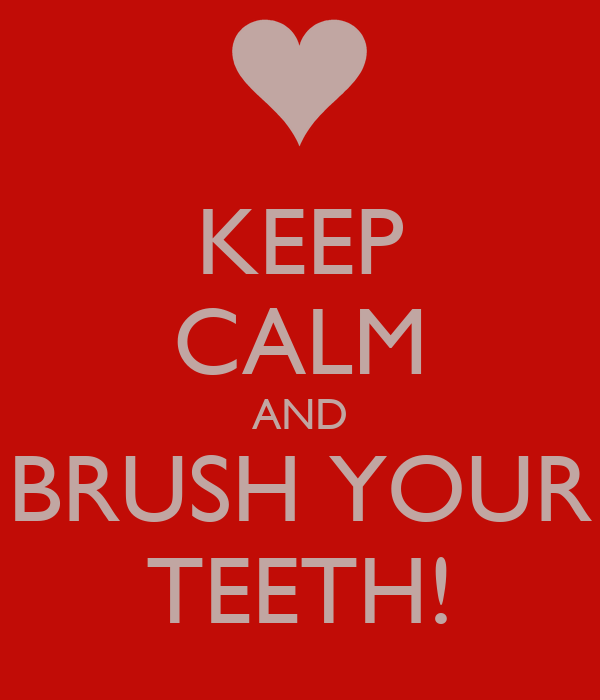 KEEP CALM AND BRUSH YOUR TEETH!