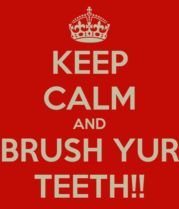 KEEP CALM AND BRUSH YUR TEETH!!
