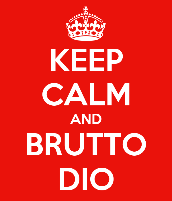 KEEP CALM AND BRUTTO DIO