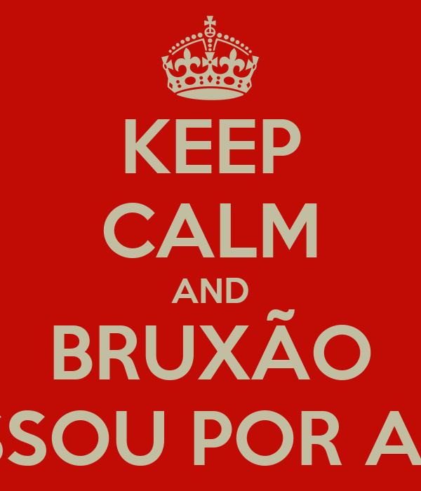 KEEP CALM AND BRUXÃO PASSOU POR AQUI
