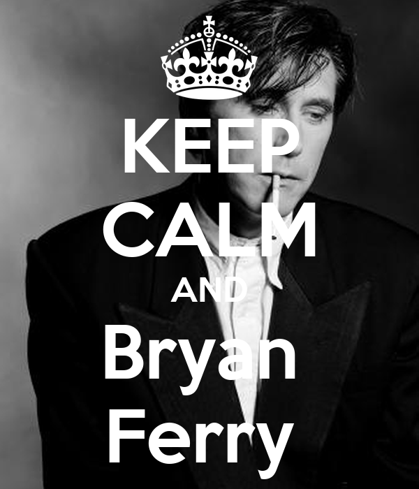 KEEP CALM AND Bryan  Ferry