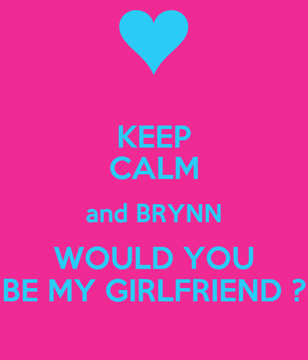 KEEP CALM and BRYNN WOULD YOU BE MY GIRLFRIEND ?