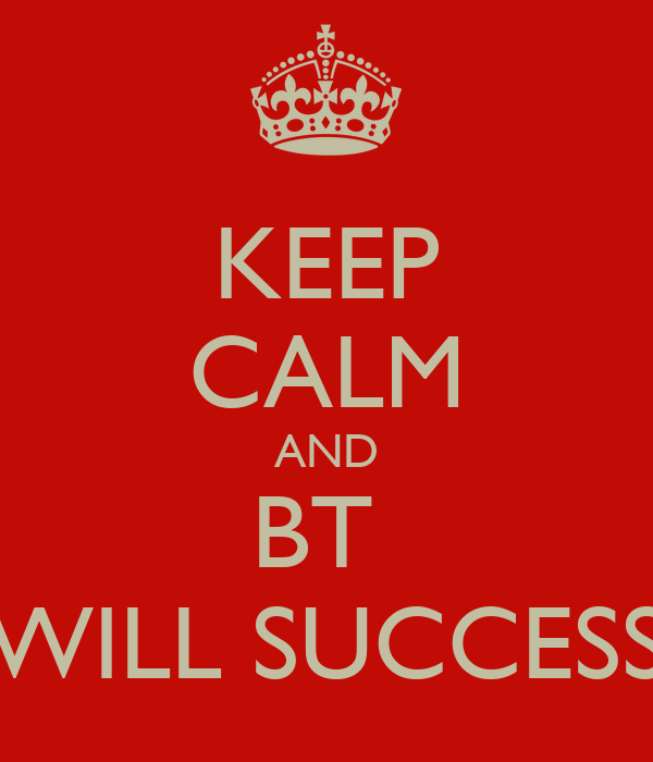KEEP CALM AND BT  WILL SUCCESS