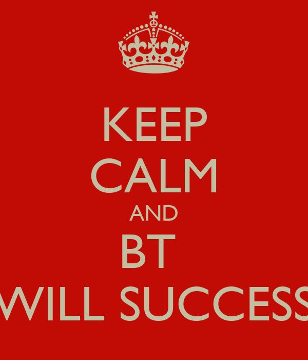 KEEP CALM AND BT  WILL SUCCESS