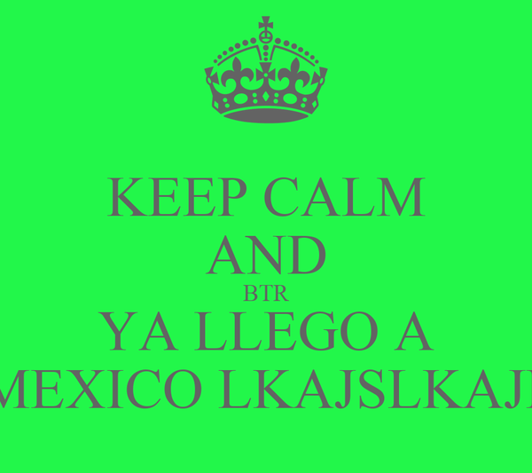 KEEP CALM AND BTR YA LLEGO A  MEXICO LKAJSLKAJD