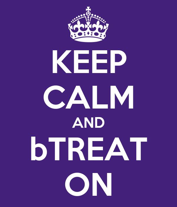 KEEP CALM AND bTREAT ON