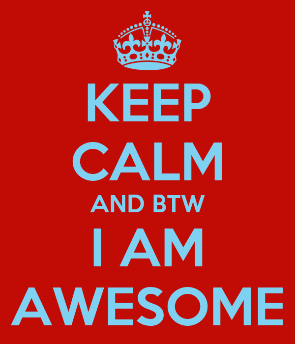 KEEP CALM AND BTW I AM AWESOME